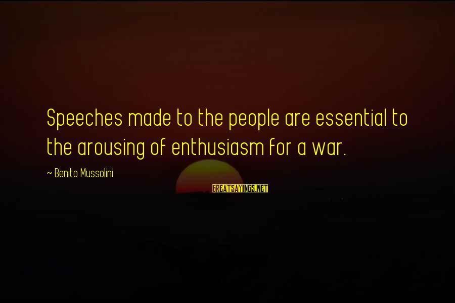 Benito Sayings By Benito Mussolini: Speeches made to the people are essential to the arousing of enthusiasm for a war.