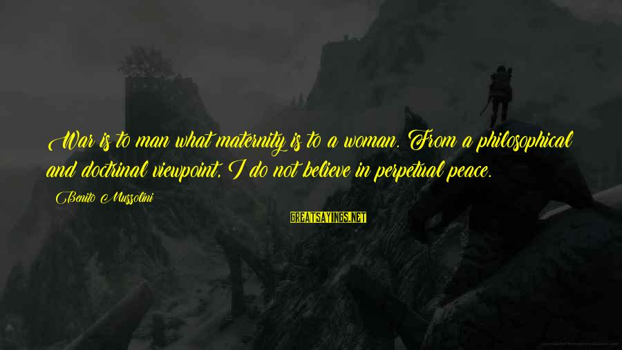 Benito Sayings By Benito Mussolini: War is to man what maternity is to a woman. From a philosophical and doctrinal