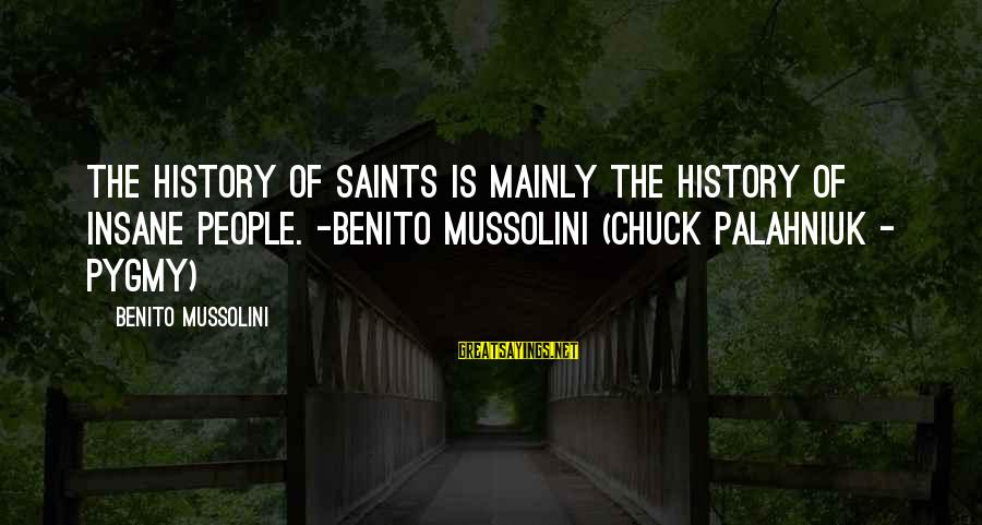 Benito Sayings By Benito Mussolini: The history of saints is mainly the history of insane people. -Benito Mussolini (Chuck Palahniuk