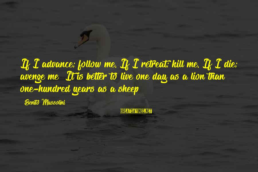 Benito Sayings By Benito Mussolini: If I advance; follow me. If I retreat; kill me. If I die; avenge me!