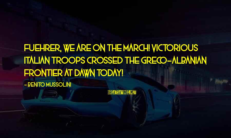 Benito Sayings By Benito Mussolini: Fuehrer, we are on the march! Victorious Italian troops crossed the Greco-Albanian frontier at dawn