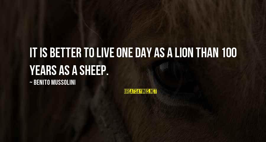 Benito Sayings By Benito Mussolini: It is better to live one day as a lion than 100 years as a