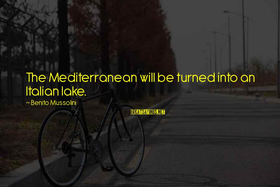 Benito Sayings By Benito Mussolini: The Mediterranean will be turned into an Italian lake.