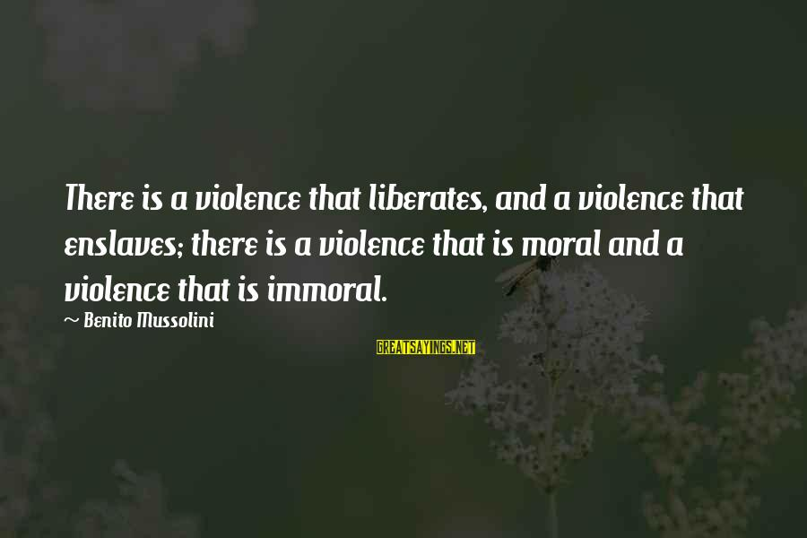 Benito Sayings By Benito Mussolini: There is a violence that liberates, and a violence that enslaves; there is a violence