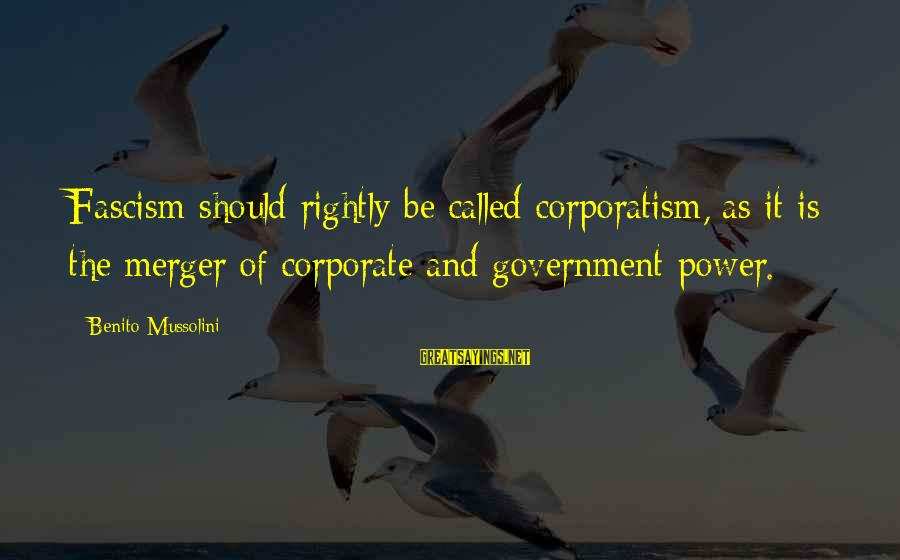 Benito Sayings By Benito Mussolini: Fascism should rightly be called corporatism, as it is the merger of corporate and government