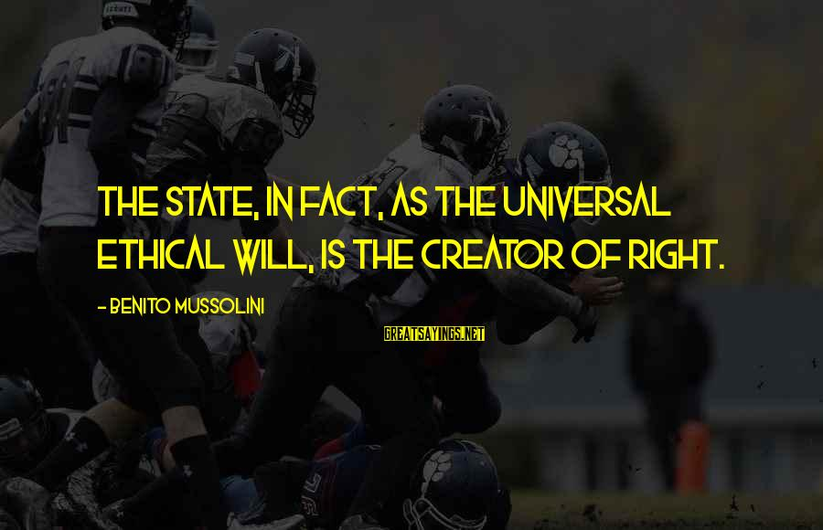 Benito Sayings By Benito Mussolini: The State, in fact, as the universal ethical will, is the creator of right.