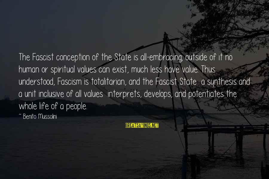Benito Sayings By Benito Mussolini: The Fascist conception of the State is all-embracing; outside of it no human or spiritual