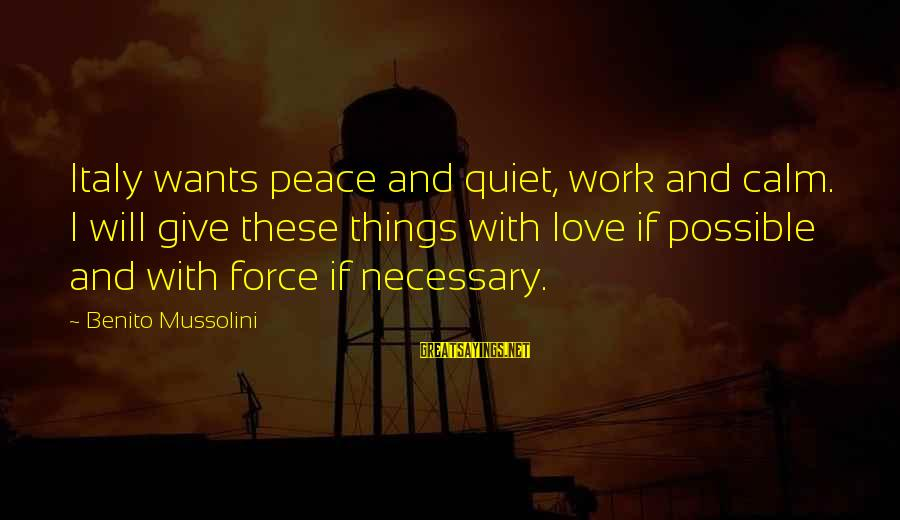 Benito Sayings By Benito Mussolini: Italy wants peace and quiet, work and calm. I will give these things with love