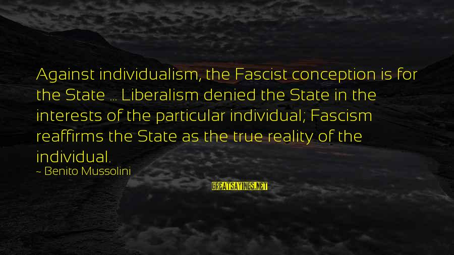 Benito Sayings By Benito Mussolini: Against individualism, the Fascist conception is for the State ... Liberalism denied the State in