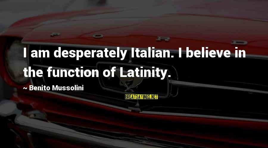 Benito Sayings By Benito Mussolini: I am desperately Italian. I believe in the function of Latinity.