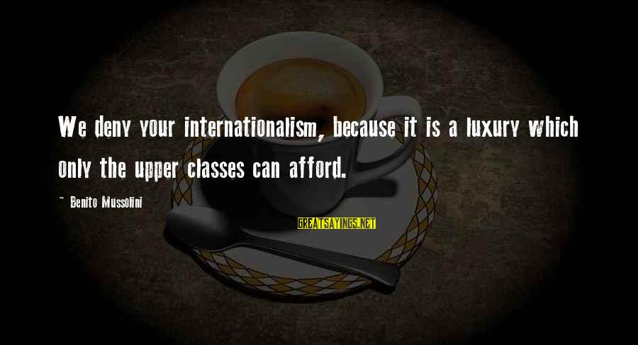 Benito Sayings By Benito Mussolini: We deny your internationalism, because it is a luxury which only the upper classes can