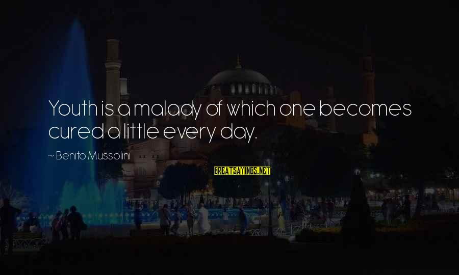 Benito Sayings By Benito Mussolini: Youth is a malady of which one becomes cured a little every day.