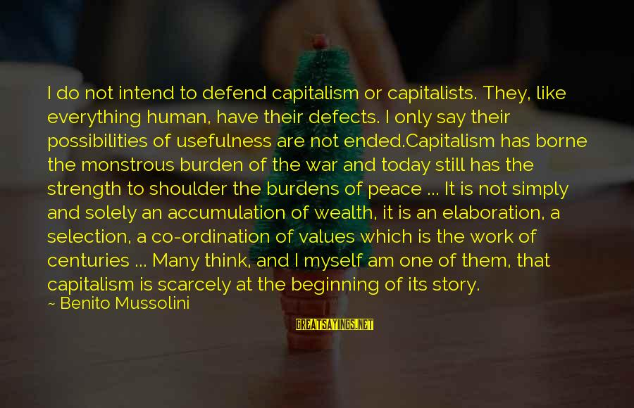 Benito Sayings By Benito Mussolini: I do not intend to defend capitalism or capitalists. They, like everything human, have their