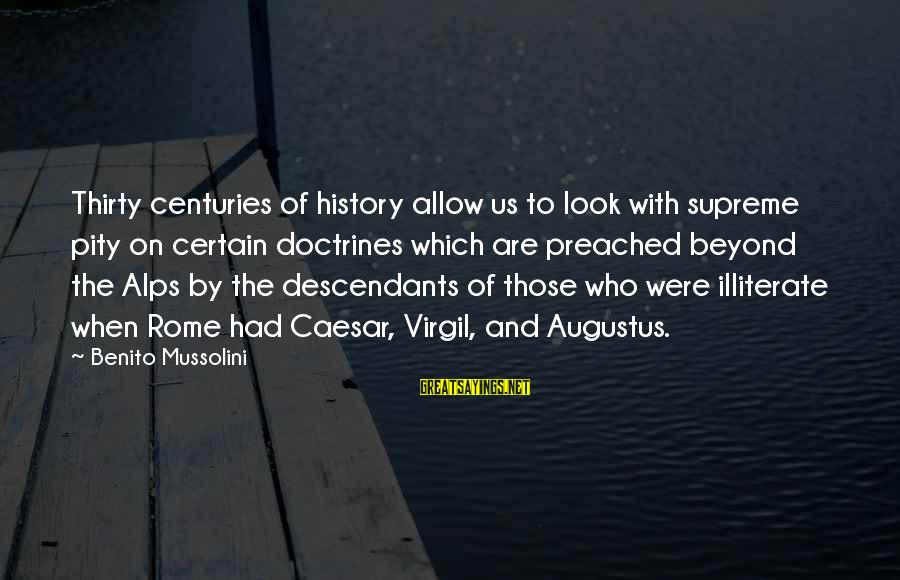 Benito Sayings By Benito Mussolini: Thirty centuries of history allow us to look with supreme pity on certain doctrines which