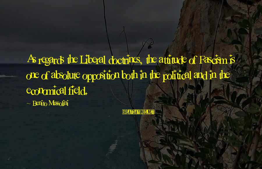 Benito Sayings By Benito Mussolini: As regards the Liberal doctrines, the attitude of Fascism is one of absolute opposition both