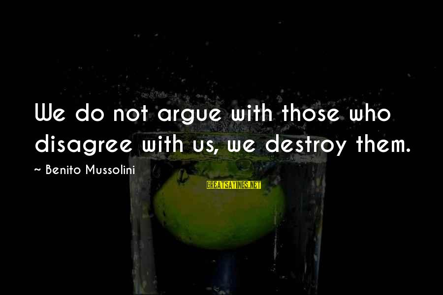 Benito Sayings By Benito Mussolini: We do not argue with those who disagree with us, we destroy them.