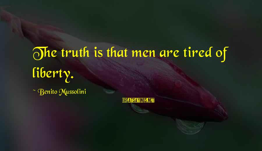 Benito Sayings By Benito Mussolini: The truth is that men are tired of liberty.