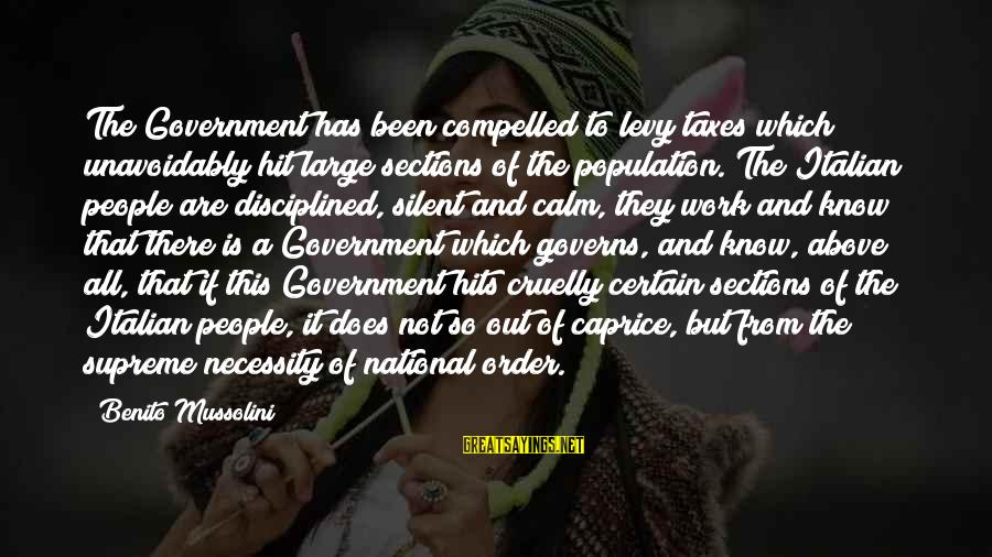 Benito Sayings By Benito Mussolini: The Government has been compelled to levy taxes which unavoidably hit large sections of the