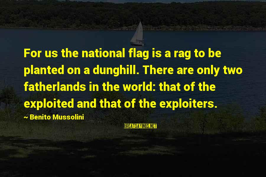 Benito Sayings By Benito Mussolini: For us the national flag is a rag to be planted on a dunghill. There