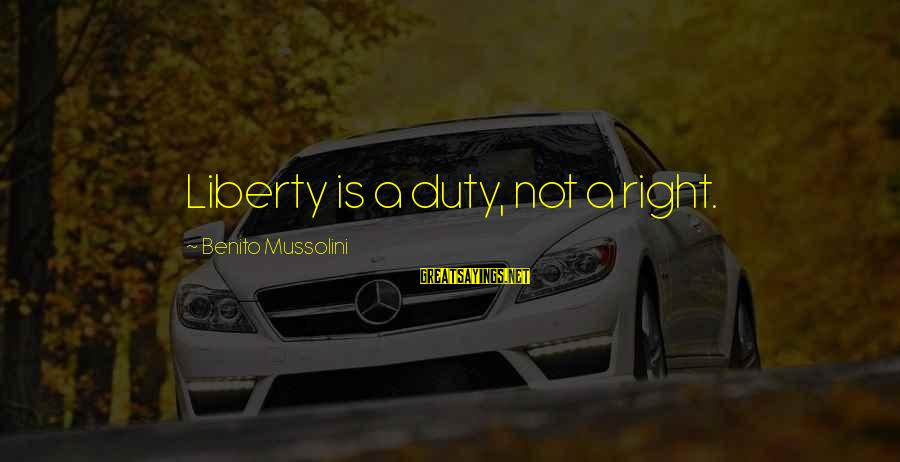 Benito Sayings By Benito Mussolini: Liberty is a duty, not a right.