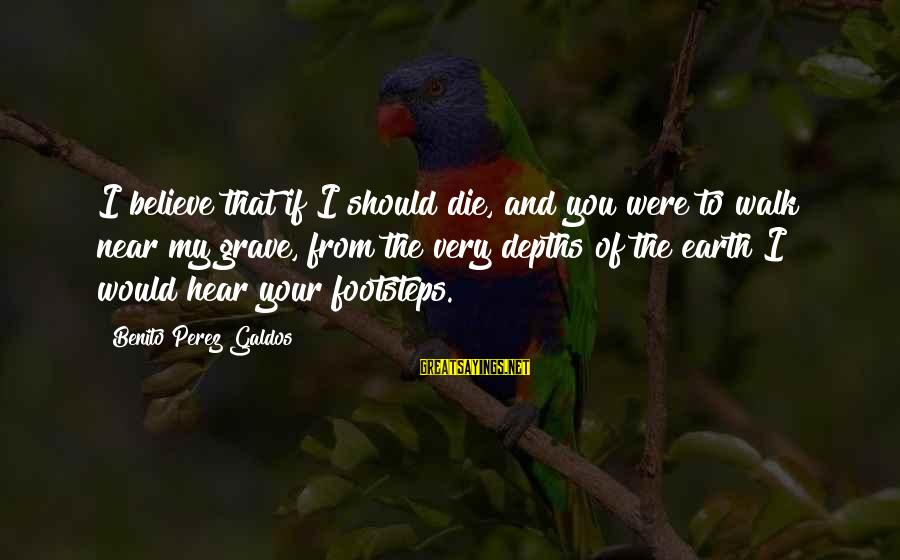 Benito Sayings By Benito Perez Galdos: I believe that if I should die, and you were to walk near my grave,