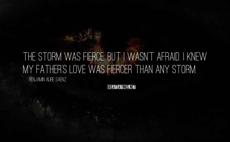 Benjamin Alire Saenz Sayings: The storm was fierce. But I wasn't afraid. I knew my father's love was fiercer