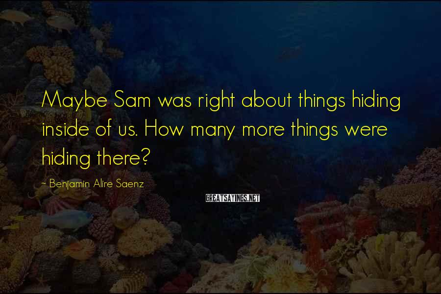 Benjamin Alire Saenz Sayings: Maybe Sam was right about things hiding inside of us. How many more things were