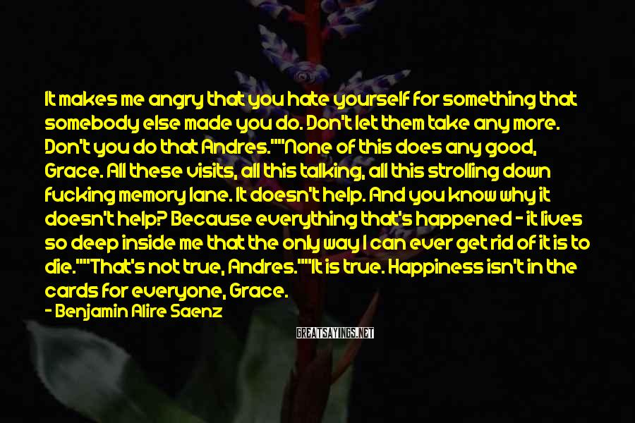 Benjamin Alire Saenz Sayings: It makes me angry that you hate yourself for something that somebody else made you