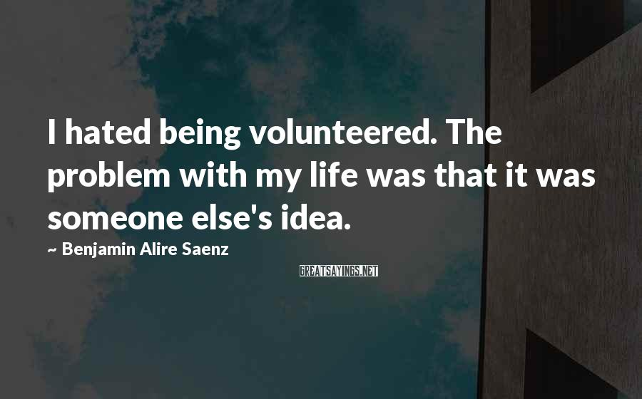 Benjamin Alire Saenz Sayings: I hated being volunteered. The problem with my life was that it was someone else's