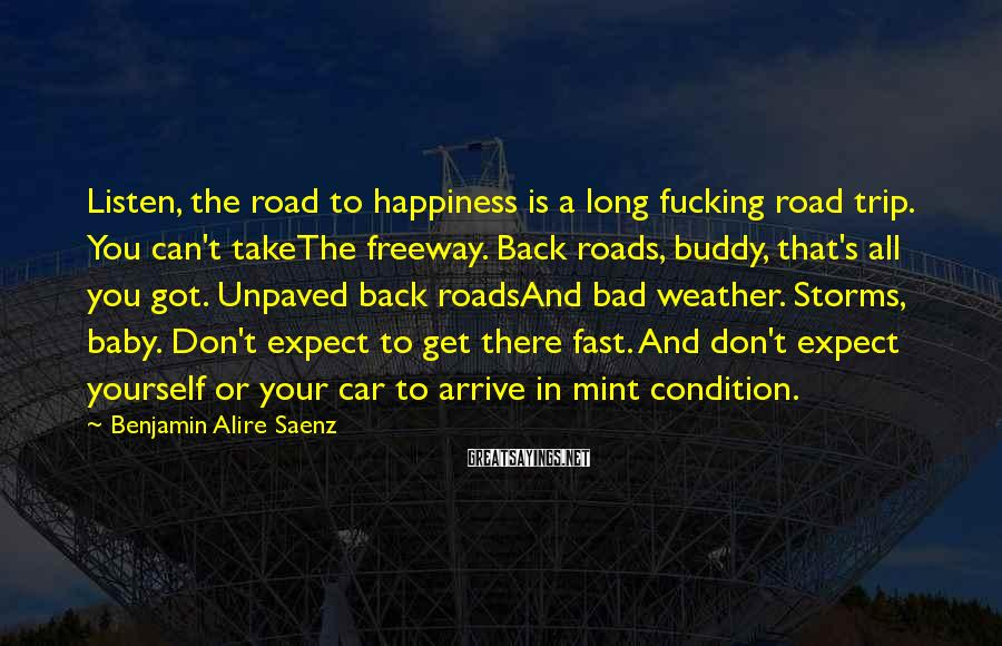 Benjamin Alire Saenz Sayings: Listen, the road to happiness is a long fucking road trip. You can't takeThe freeway.