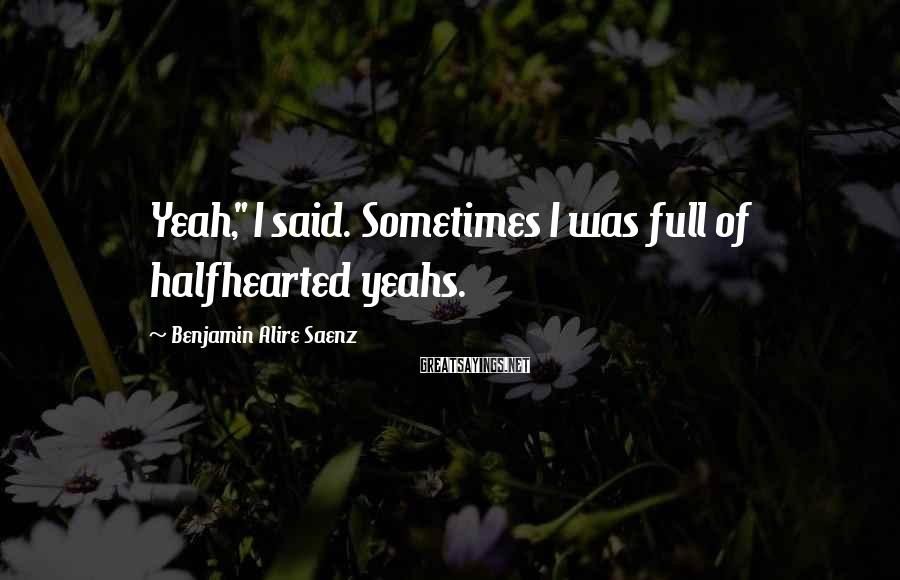 "Benjamin Alire Saenz Sayings: Yeah,"" I said. Sometimes I was full of halfhearted yeahs."