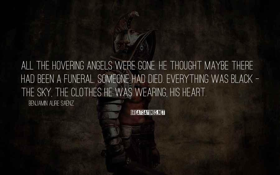 Benjamin Alire Saenz Sayings: All the hovering angels were gone. He thought maybe there had been a funeral. Someone
