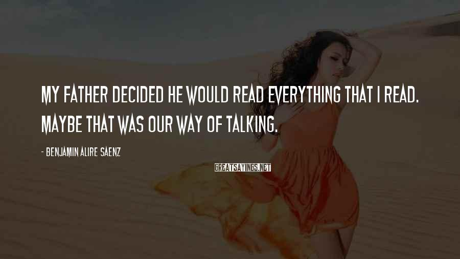 Benjamin Alire Saenz Sayings: My father decided he would read everything that I read. Maybe that was our way