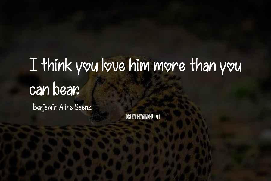 Benjamin Alire Saenz Sayings: I think you love him more than you can bear.