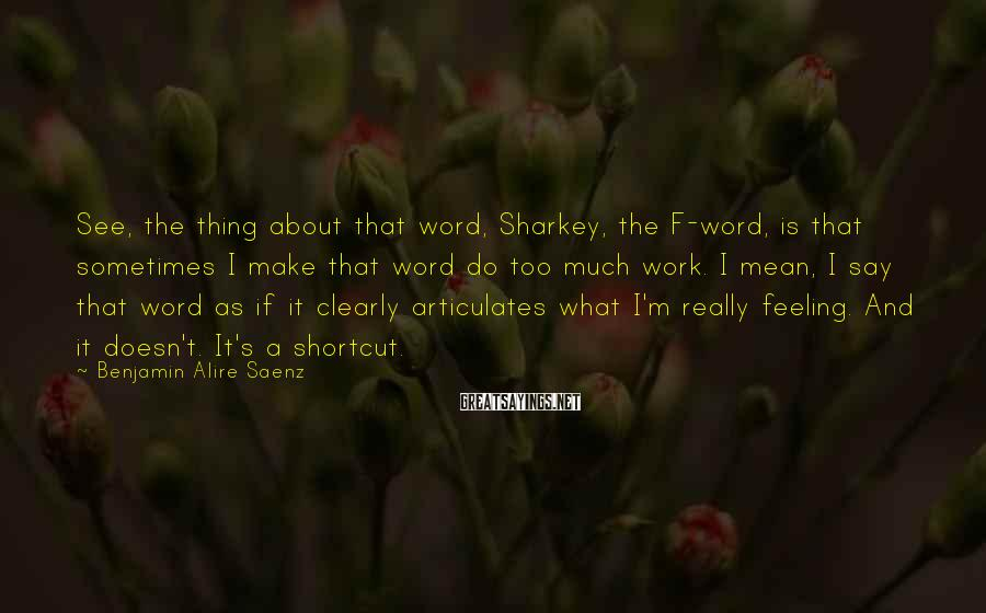 Benjamin Alire Saenz Sayings: See, the thing about that word, Sharkey, the F-word, is that sometimes I make that