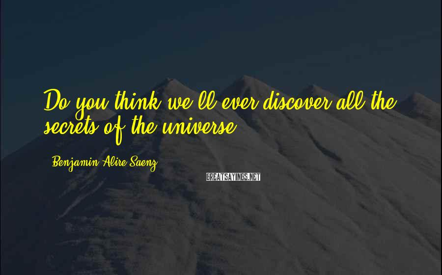 Benjamin Alire Saenz Sayings: Do you think we'll ever discover all the secrets of the universe?