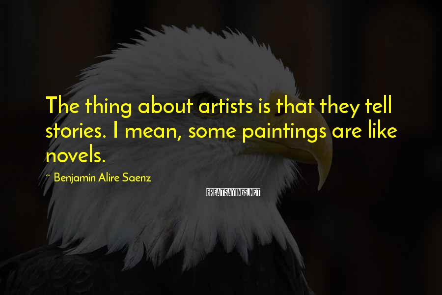 Benjamin Alire Saenz Sayings: The thing about artists is that they tell stories. I mean, some paintings are like