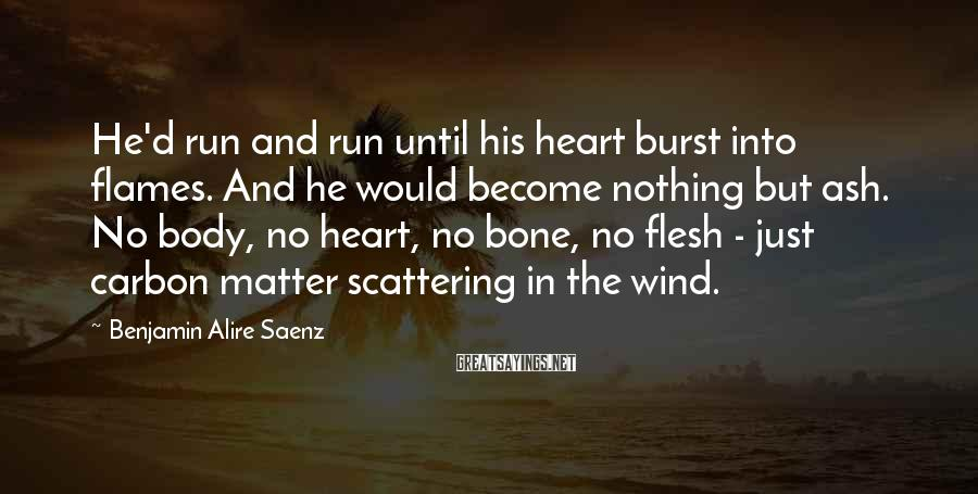 Benjamin Alire Saenz Sayings: He'd run and run until his heart burst into flames. And he would become nothing