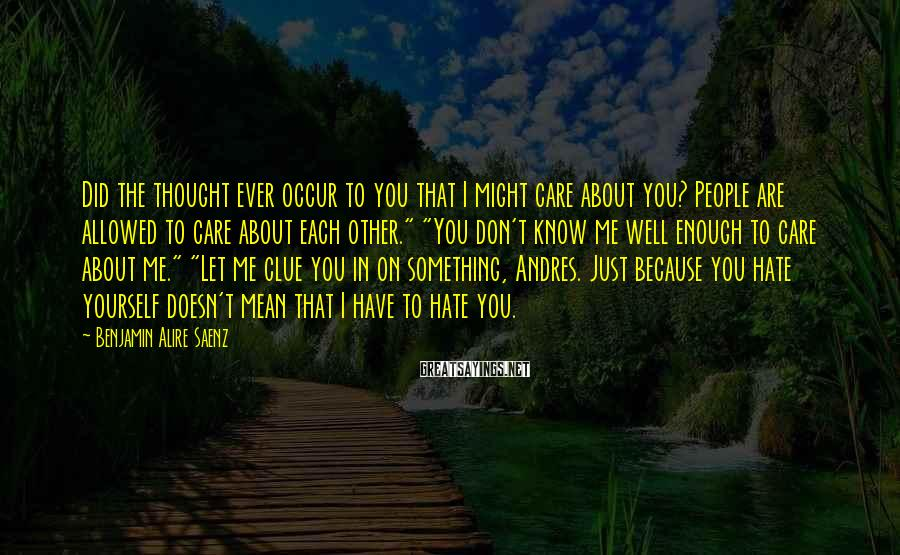 Benjamin Alire Saenz Sayings: Did the thought ever occur to you that I might care about you? People are