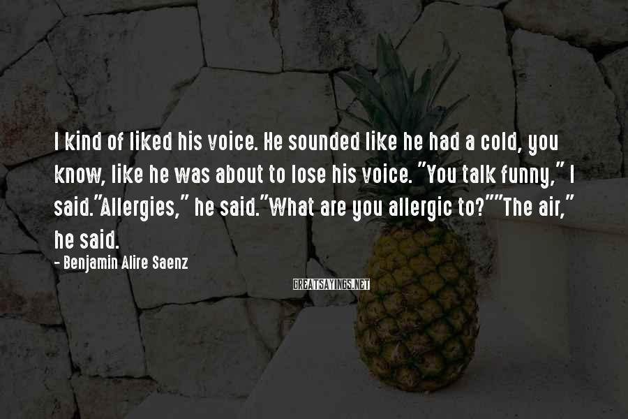 Benjamin Alire Saenz Sayings: I kind of liked his voice. He sounded like he had a cold, you know,