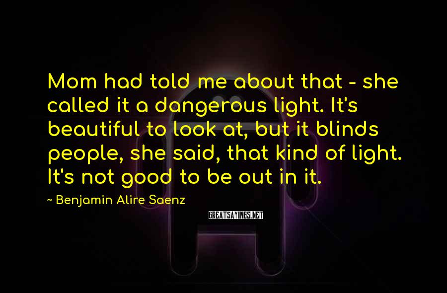 Benjamin Alire Saenz Sayings: Mom had told me about that - she called it a dangerous light. It's beautiful