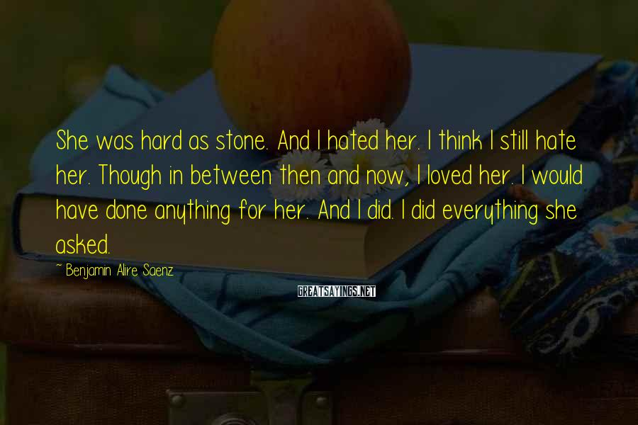 Benjamin Alire Saenz Sayings: She was hard as stone. And I hated her. I think I still hate her.