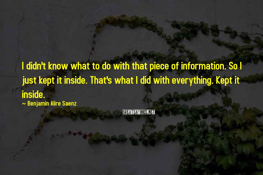 Benjamin Alire Saenz Sayings: I didn't know what to do with that piece of information. So I just kept