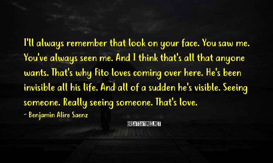 Benjamin Alire Saenz Sayings: I'll always remember that look on your face. You saw me. You've always seen me.