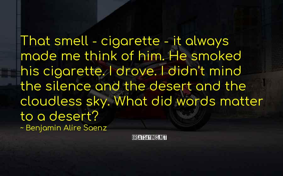Benjamin Alire Saenz Sayings: That smell - cigarette - it always made me think of him. He smoked his