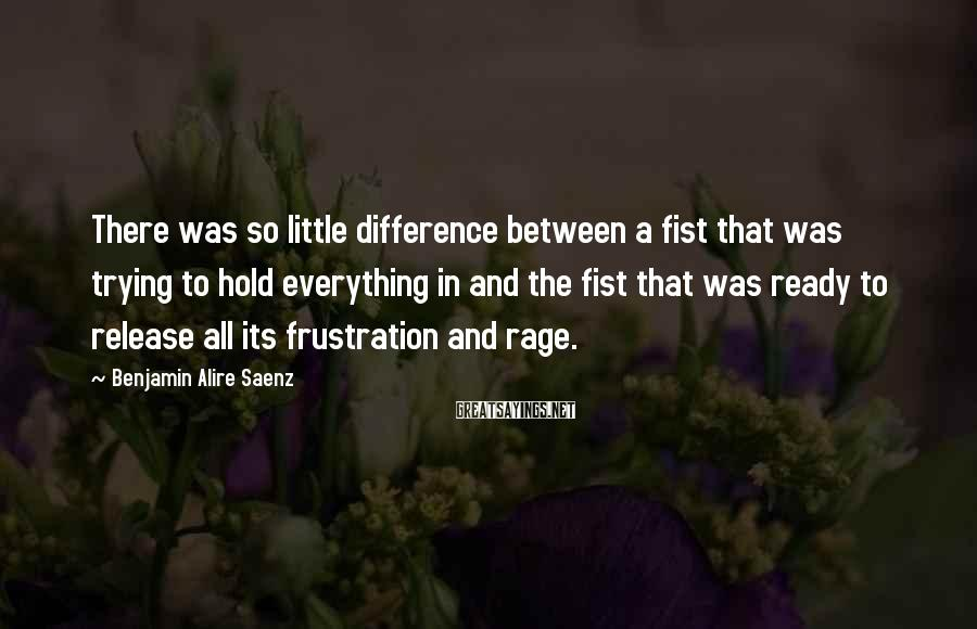 Benjamin Alire Saenz Sayings: There was so little difference between a fist that was trying to hold everything in