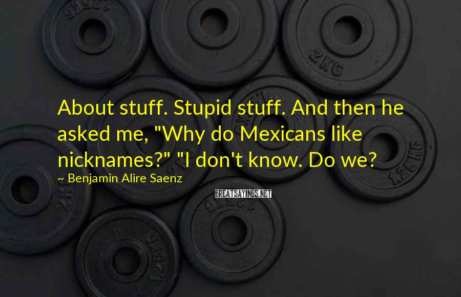 """Benjamin Alire Saenz Sayings: About stuff. Stupid stuff. And then he asked me, """"Why do Mexicans like nicknames?"""" """"I"""