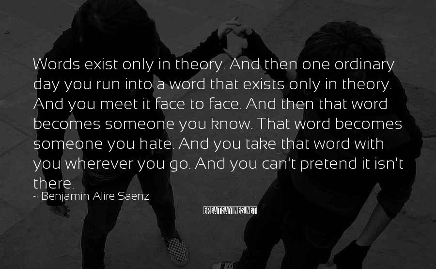 Benjamin Alire Saenz Sayings: Words exist only in theory. And then one ordinary day you run into a word