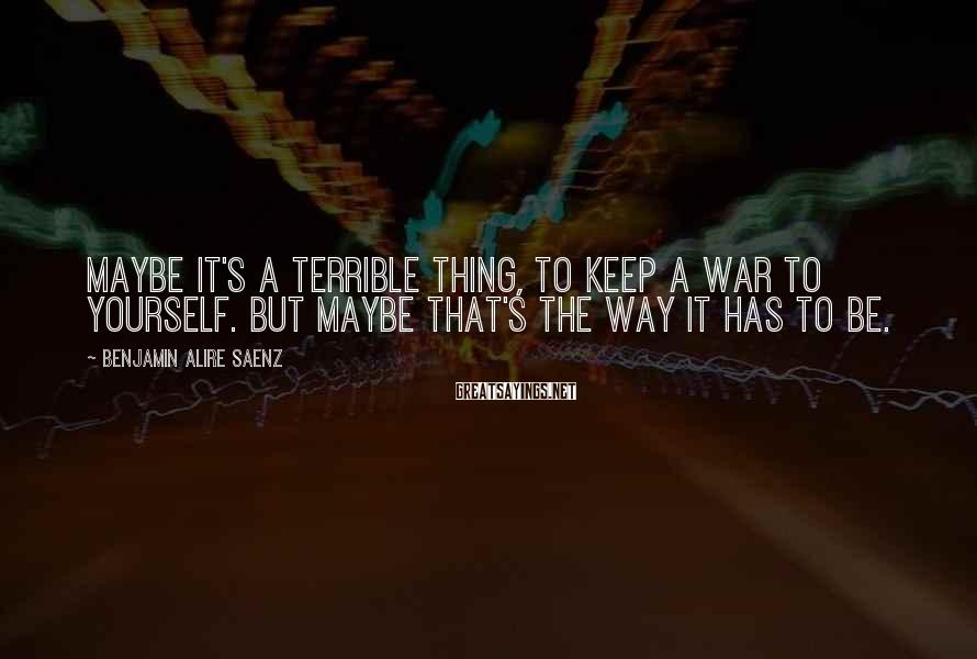 Benjamin Alire Saenz Sayings: Maybe it's a terrible thing, to keep a war to yourself. But maybe that's the