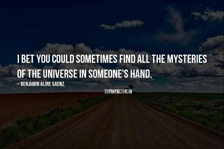 Benjamin Alire Saenz Sayings: I bet you could sometimes find all the mysteries of the universe in someone's hand.